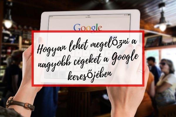 Hogyan lehet megelőzni a nagyobb cégeket a Google keresőjében
