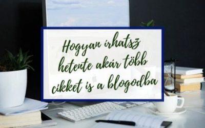 Hogyan írhatsz hetente, akár több cikket is a blogodba